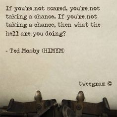 If you're not scared, you're not taking a chance. If you're not taking a chance, then what the hell are you doing??