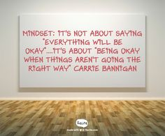 """Mindset: It's not about saying """"Everything Will Be Okay""""....It's about """"Being Okay When Things Aren't Going The Right Way"""" Carrie Bannigan - Quote From Recite.com #RECITE #QUOTE"""