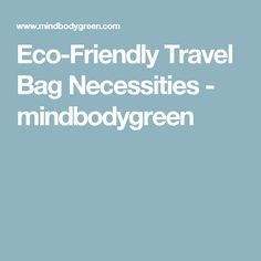 Eco-Friendly Travel Bag Necessities - mindbodygreen