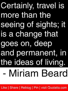 Certainly, travel is more than the seeing of sights; it is a change that goes on, deep and permanent, in the ideas of living. - Miriam Beard #quotes #quotations