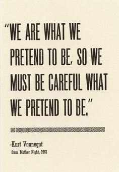 """We are what we pretend to be, so we must be careful what we pretend to be."" -Kurt Vonnegut"