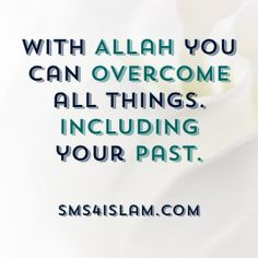 With Allah you can overcome all things, including your past.  sms4islam.com