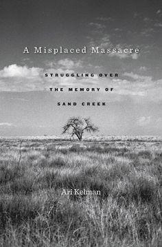 A Misplaced Massacre: Struggling over the Memory of Sand Creek | Ari Kelman | Published February 11th, 2013