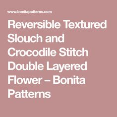 Reversible Textured Slouch and Crocodile Stitch Double Layered Flower – Bonita Patterns