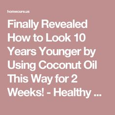 Finally Revealed How to Look 10 Years Younger by Using Coconut Oil This Way for 2 Weeks! - Healthy America