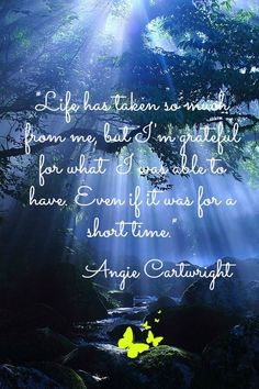 Life has taken so much from me, but Im grateful for what  I was able to have even if it was for a short time. Angie Cartwright