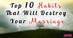 Check out the top 10 habits that will destroy your marriage... They make it seem like the guy is the problem in a lot of this but there girl can also be 9 out of 10