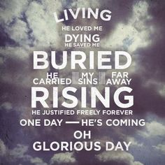 Living He loved me. Dying He saved me. Buried He carried my sins far away. Rising He justified freely forever. One day He's coming! Oh, glorious day!