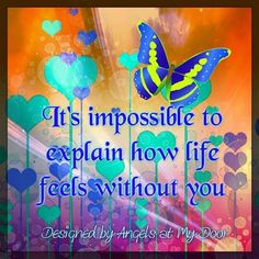 It's impossible to explain how life feels without you....