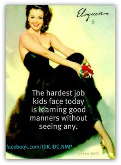 The hardest job kids face today is learning good manners without seeing any.