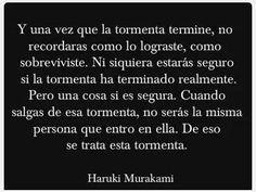"""""""Y una vez que la tormenta termine, no recordaras como lo lograste, como sobreviviste. Ni siquiera estarás seguro si la tormenta ha terminado realmente. Pero una cosa si es segura. Cuando salgas de esa tormenta, no serás la misma persona que entro en ella. De eso se trata esta tormenta."""" Haruki Murakami"""