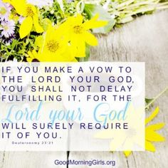 If you make a vow to the Lord your God, you shall not delay fulfilling it, for the Lord your God will surely require it of you. Deuteronomy 23:21
