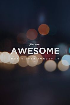 You are awesome! Don't ever forget it.