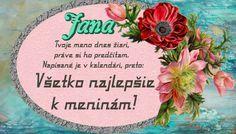 Jana  Tvoje meno dnes žiari, práve si ho predčítam. Napísané je v kalendári, preto Všetko najlepšie k meninám