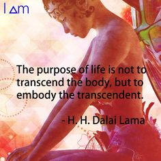 I Am; the purpose of life is not to transcend the body, but to embody the transcendant.