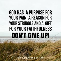 Never Give Up! No matter what happens it is all part of Gods plan for your life.