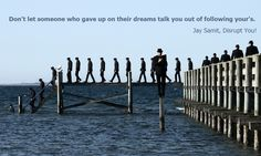 """Don't let someone who gave up on their dreams talk you out of following your's. From """"Disrupt You!"""" by Jay Samit. Startup motivation, quote, inspirational quotes, innovation, disruption, widsom, career advice."""
