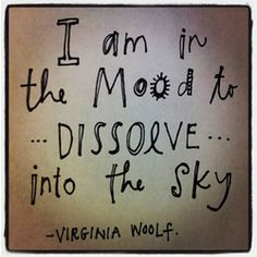 I am in the mood to dissolve into the sky.  Virginia Woolf