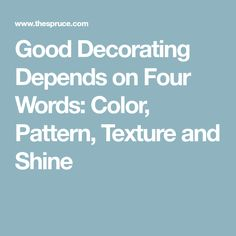 Good Decorating Depends on Four Words: Color, Pattern, Texture and Shine