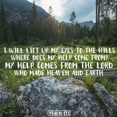 I will lift up my eyes to the hills. Where does my help come from? My help comes from the Lord, who made heaven and earth. Psalm 121:1-2