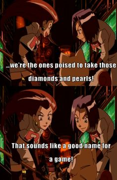Oh, Team Rocket ...We're the ones poised to take those Diamonds and Pearls. That sounds like a good name for a game. Pokemon. Jesse, James, and Meowth