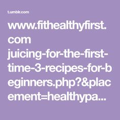www.fithealthyfirst.com juicing-for-the-first-time-3-recipes-for-beginners.php?&placement=healthypage.info&adposition=none&category=&device=m&devicemodel=apple%2Biphone&creative=250314393118&adid=%7Badid%7D&target=&keyword=&matchtype=&gclid=EAIaIQobChMI4OPIo4PF2QIVQjrgCh1uHQ4zEAEYASAAEgIIuvD_BwE