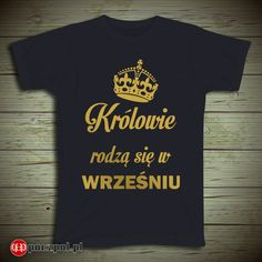 Królowie rodzą się w wrześniu  #król #królowie #rodzą #września #wrzesień #urodziny #prezent #dzienchlopaka Mens Tops, T Shirt, Fashion, Supreme T Shirt, Moda, Tee Shirt, Fashion Styles, Fashion Illustrations, Tee