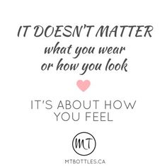 """""""It doesn't matter what you wear or how you look. It's about how you feel."""" Female fitness can be difficult. Self-consciousness and body image issues can be a barrier to exercise, but it doesn't matter what you wear or how you look. It's about how you feel. Read how workouts and fitness makes me feel healthy and fantastic at the blog MTBottles.ca Quote by Michelle Thevenot"""
