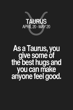 As a Taurus, you give some of the best hugs and you can make anyone feel good. Taurus | Taurus Quotes | Taurus Zodiac Signs