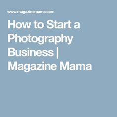 How to Start a Photography Business | Magazine Mama