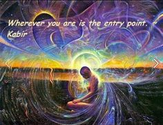 Wherever you are is the entry point. ~ Kabir