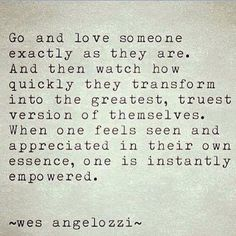 Go and love someone exactly as they are.