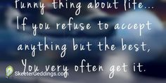It's a funny thing about life... If you refuse to accept  anything but the best you very often get it.