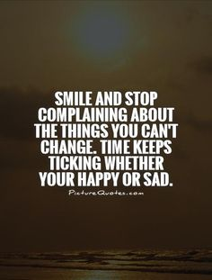 Smile and stop complaining about the things you can't change. Description from picturequotes.com. I searched for this on bing.com/images
