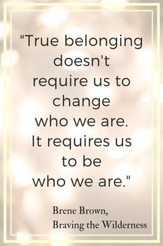 True belonging doesnt require us to change who we are It requires us to be who we are Brene Brown quote from Braving the Wilderness Are you wondering how to make friends. Quotes To Live By, Me Quotes, Motivational Quotes, Inspirational Quotes, Change Quotes, Strong Quotes, Attitude Quotes, Class Quotes, Brene Brown Zitate
