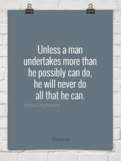 Unless a man undertakes more than he can possibly do by Henry Drummond #26103