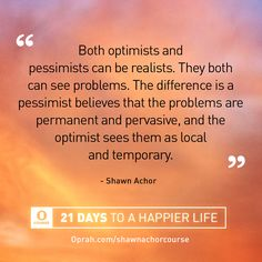 Both optimists and pessimists can be realists. They can both see problems. The difference is a pessimist believes that the problems are permanent and pervasive, and the optimist sees them as local and temporary. — Shawn Achor