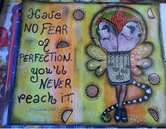 Perfection.  http://timelessrituals.blogspot.com.au/2013/04/art-journal-have-no-fear-of-perfection.html#.U4hpEdoayK0
