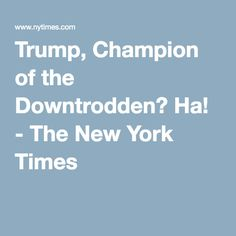 Trump, Champion of the Downtrodden? Ha! - The New York Times