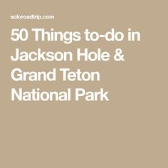 50 Things to-do in Jackson Hole & Grand Teton National Park