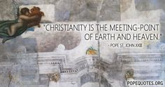 """Christianity is the meeting point of earth and heaven.""  – Pope John XXIII  http://www.popequotes.org/"