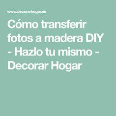 Cómo transferir fotos a madera DIY - Hazlo tu mismo - Decorar Hogar