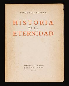 Historia De La Eternidad. Buenos Aires  Jorge Luis Borges. Francisco A. Colombo, 1936	    Rare Columbo imprint, 4to (189 x 140mm.), uncut, paper wrappers printed in red and black, wrappers slightly spotted    B-A Note: A duo of Borges today.