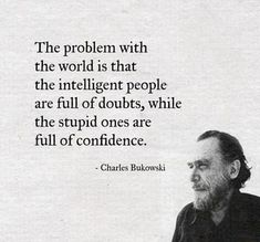 The Problem With the World Is That the Intelligent People Are Full of Doubts While the Stupid Ones Are Full of Confidence - Charles Bukowski Motivacional Quotes, Quotable Quotes, Great Quotes, Words Quotes, Wise Words, Quotes To Live By, Funny Quotes, Inspirational Quotes, Poetry Quotes