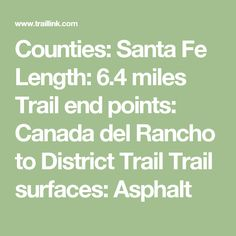 Counties:Santa Fe Length:6.4 miles Trail end points:Canada del Rancho to District Trail Trail surfaces:Asphalt