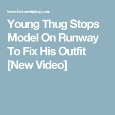 Young Thug Stops Model On Runway To Fix His Outfit [New Video]