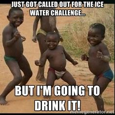ice+water+challenge+meme | ... called out for the Ice water challenge... but I'm going to drink it
