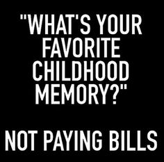 Exactly for some it's their adult memory too - financial vampires