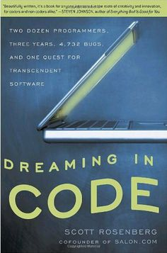 Dreaming in Code: Two Dozen Programmers, Three Years, 4,732 Bugs, and One Quest for Transcendent Software by Scott Rosenberg. $11.16. Publisher: Three Rivers Press (February 26, 2008). Author: Scott Rosenberg