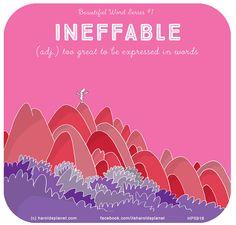 Harold's Planet: Beautiful Word Series INEFFABLE (adj.) too great to be expressed in words Unusual Words, Unique Words, Pretty Words, Beautiful Words, Beautiful Meaning, New Words, Love Words, Last Lemon, Verbatim